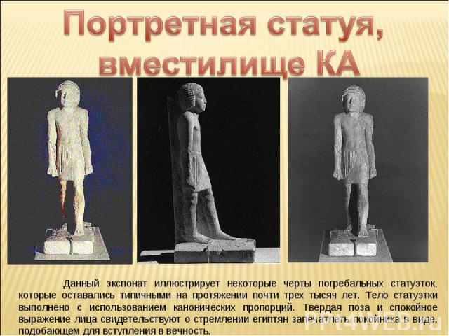 Портретная статуя, вместилище КА Данный экспонат иллюстрирует некоторые черты погребальных статуэток, которые оставались типичными на протяжении почти трех тысяч лет. Тело статуэтки выполнено с использованием канонических пропорций. Твердая поза и с…