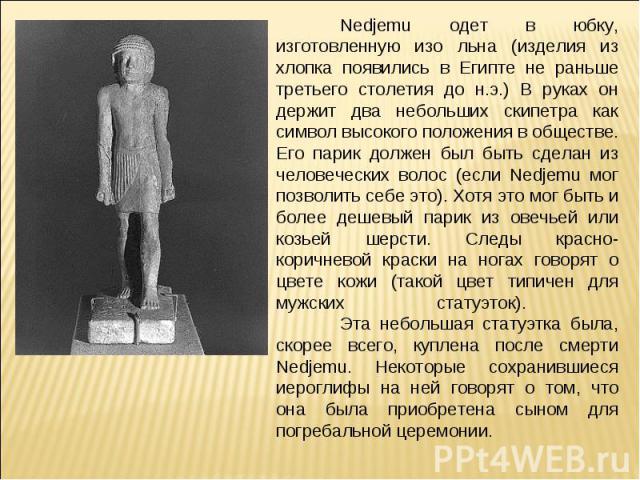 Nedjemu одет в юбку, изготовленную изо льна (изделия из хлопка появились в Египте не раньше третьего столетия до н.э.) В руках он держит два небольших скипетра как символ высокого положения в обществе. Его парик должен был быть сделан из человечески…