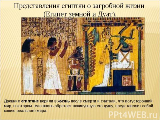 Представления египтян о загробной жизни (Египет земной и Дуат). Древние египтяне верили в жизнь после смерти и считали, что потусторонний мир, в котором тело вновь обретает покинувшую его душу, представляет собой копию реального мира.