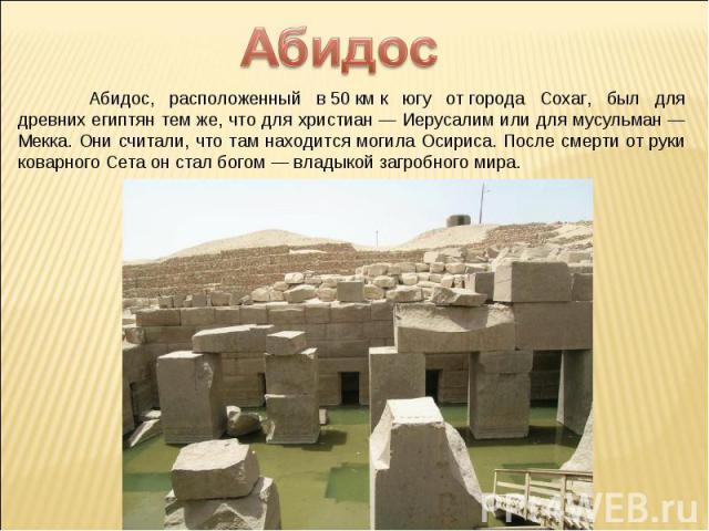 Абидос Абидос, расположенный в50кмк югу отгорода Сохаг, был для древних египтян темже, что для христиан— Иерусалим или для мусульман— Мекка. Они считали, что там находится могила Осириса. После смерти отруки коварного Сета онстал богом— вл…