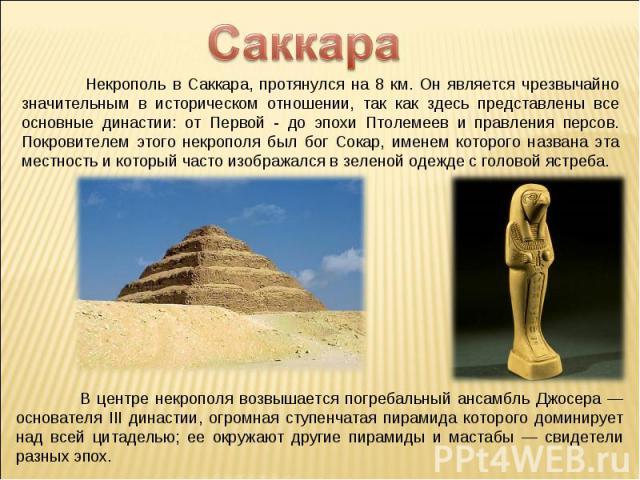 Саккара Некрополь в Саккара, протянулся на 8 км. Он является чрезвычайно значительным в историческом отношении, так как здесь представлены все основные династии: от Первой - до эпохи Птолемеев и правления персов. Покровителем этого некрополя был бог…