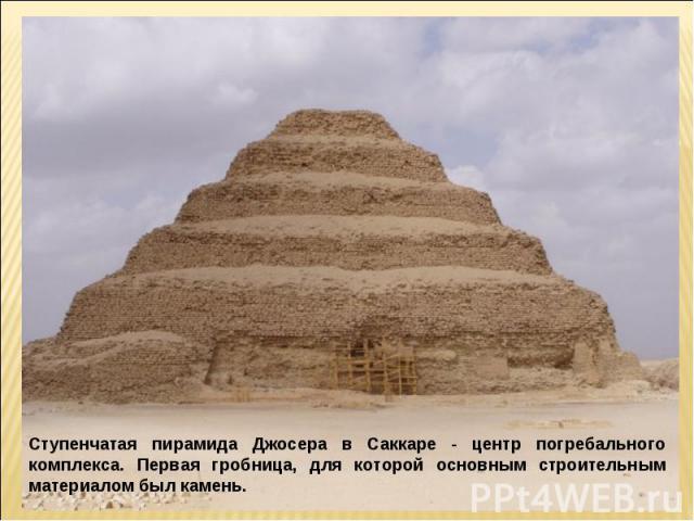 Ступенчатая пирамида Джосера в Саккаре - центр погребального комплекса. Первая гробница, для которой основным строительным материалом был камень.