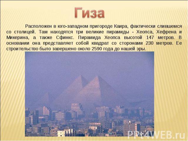 Гиза Расположен в юго-западном пригороде Каира, фактически слившемся со столицей. Там находятся три великие пирамиды - Хеопса, Хефрена и Микерина, а также Сфинкс. Пирамида Хеопса высотой 147 метров. В основании она представляет собой квадрат со стор…
