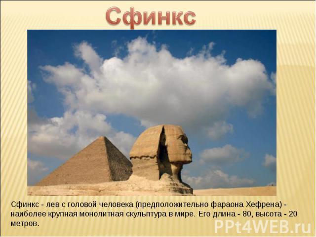 Сфинкс Сфинкс - лев с головой человека (предположительно фараона Хефрена) - наиболее крупная монолитная скульптура в мире. Его длина - 80, высота - 20 метров.