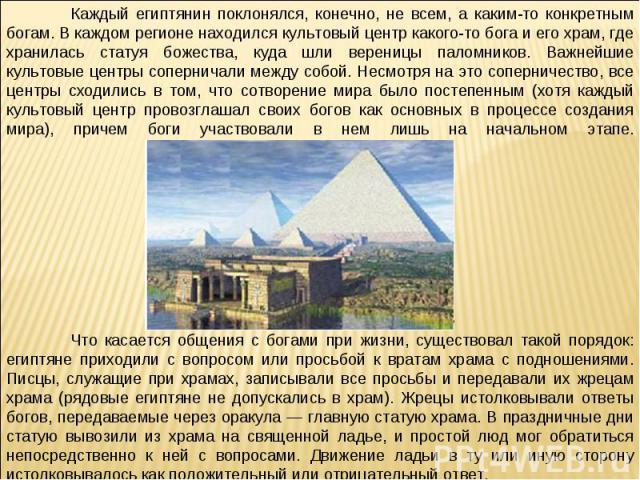Каждый египтянин поклонялся, конечно, не всем, а каким-то конкретным богам. В каждом регионе находился культовый центр какого-то бога и его храм, где хранилась статуя божества, куда шли вереницы паломников. Важнейшие культовые центры соперничали меж…