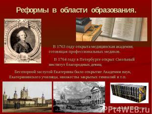 Реформы в области образования. В 1763 году открыта медицинская академия, готовящ