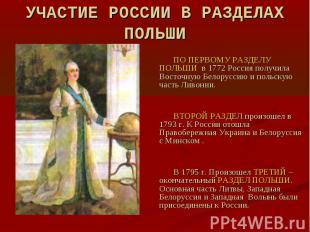 УЧАСТИЕ РОССИИ В РАЗДЕЛАХ ПОЛЬШИ ПО ПЕРВОМУ РАЗДЕЛУ ПОЛЬШИ в 1772 Россия получил
