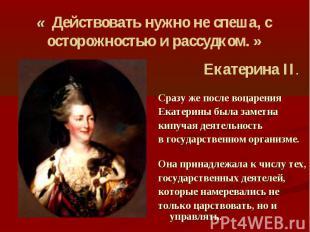 « Действовать нужно не спеша, с осторожностью и рассудком. » Екатерина II. Сразу