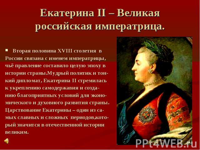 Екатерина II – Великая российская императрица Вторая половина XVIII столетия в России связана с именем императрицы, чьё правление составило целую эпоху в истории страны.Мудрый политик и тон- кий дипломат, Екатерина II стремилась к укреплению самодер…