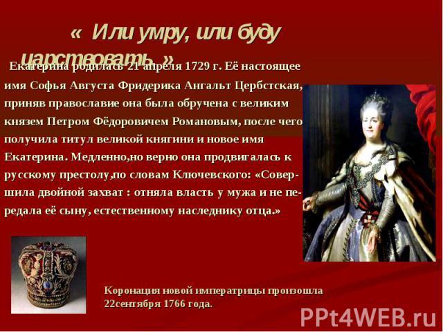 « Или умру, или буду царствовать. » Екатерина родилась 21 апреля 1729 г. Её настоящее имя Софья Августа Фридерика Ангальт Цербстская, приняв православие она была обручена с великим князем Петром Фёдоровичем Романовым, после чего получила титул велик…