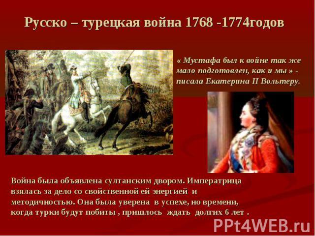 Русско – турецкая война 1768 -1774годов« Мустафа был к войне так же мало подготовлен, как и мы » - писала Екатерина II Вольтеру. Война была объявлена султанским двором. Императрица взялась за дело со свойственной ей энергией и методичностью. Она был…