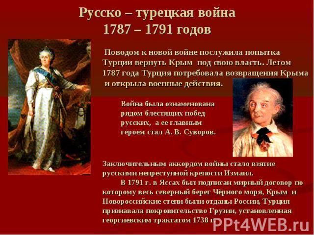 Русско – турецкая война 1787 – 1791 годов Поводом к новой войне послужила попытка Турции вернуть Крым под свою власть. Летом 1787 года Турция потребовала возвращения Крыма и открыла военные действия. Война была ознаменована рядом блестящих побед рус…