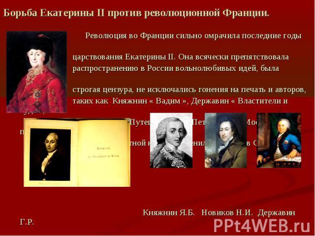 Борьба Екатерины II против революционной Франции. Революция во Франции сильно омрачила последние годы царствования Екатерины II. Она всячески препятствовала распространению в России вольнолюбивых идей, была введена строгая цензура, не исключались го…