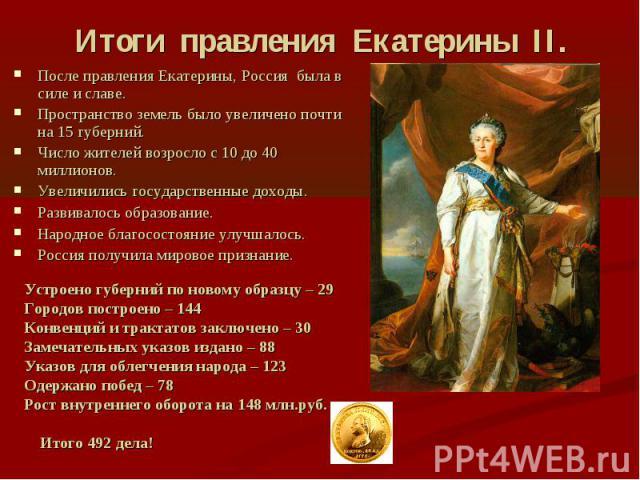 Итоги правления Екатерины II.После правления Екатерины, Россия была в силе и славе. Пространство земель было увеличено почти на 15 губерний. Число жителей возросло с 10 до 40 миллионов. Увеличились государственные доходы. Развивалось образование. На…