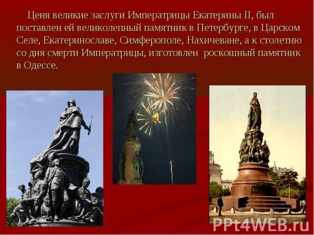 Ценя великие заслуги Императрицы Екатерины II, был поставлен ей великолепный памятник в Петербурге, в Царском Селе, Екатеринославе, Симферополе, Нахичеване, а к столетию со дня смерти Императрицы, изготовлен роскошный памятник в Одессе.