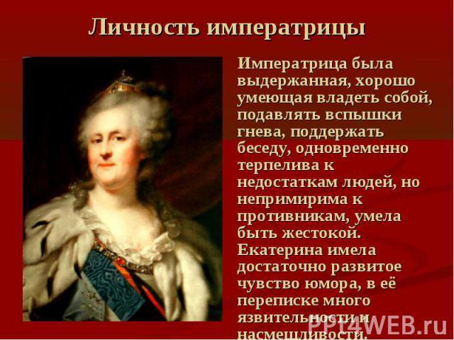 Личность императрицы Императрица была выдержанная, хорошо умеющая владеть собой, подавлять вспышки гнева, поддержать беседу, одновременно терпелива к недостаткам людей, но непримирима к противникам, умела быть жестокой. Екатерина имела достаточно ра…