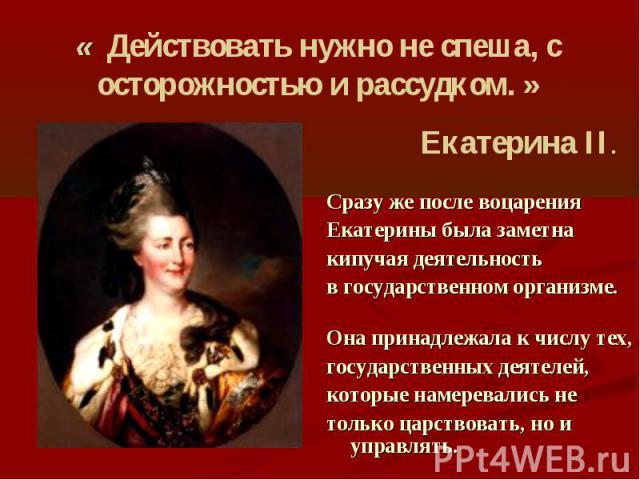 « Действовать нужно не спеша, с осторожностью и рассудком. » Екатерина II. Сразу же после воцарения Екатерины была заметна кипучая деятельность в государственном организме. Она принадлежала к числу тех, государственных деятелей, которые намеревались…