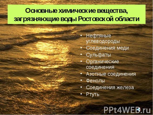 Основные химические вещества, загрязняющие воды Ростовской области Нефтяные углеводороды Соединения меди Сульфаты Органические соединения Азотные соединения Фенолы Соединения железа Ртуть