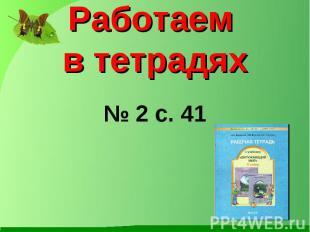 Работаем в тетрадях № 2 с. 41
