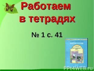 Работаем в тетрадях № 1 с. 41