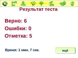 Результат теста Верно: 6 Ошибки: 0 Отметка: 5 Время: 1 мин. 7 сек.