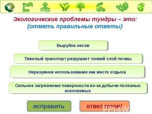 Экологические проблемы тундры – это: (отметь правильные ответы)Вырубка лесов Тяж