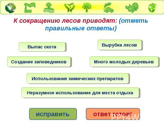 К сокращению лесов приводят: (отметь правильные ответы)Выпас скота Вырубка лесов Создание заповедников Много молодых деревьев Использование химических препаратов Неразумное использование для места отдыха