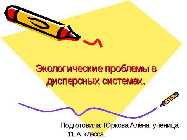 Экологические проблемы в дисперсных системах Подготовила: Юркова Алёна, ученица 11 А класса.