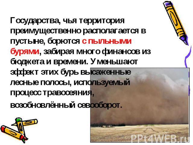 Государства, чья территория преимущественно располагается в пустыне, борются с пыльными бурями, забирая много финансов из бюджета и времени. Уменьшают эффект этих бурь высаженные лесные полосы, используемый процесс травосеяния, возобновлённый севооборот.
