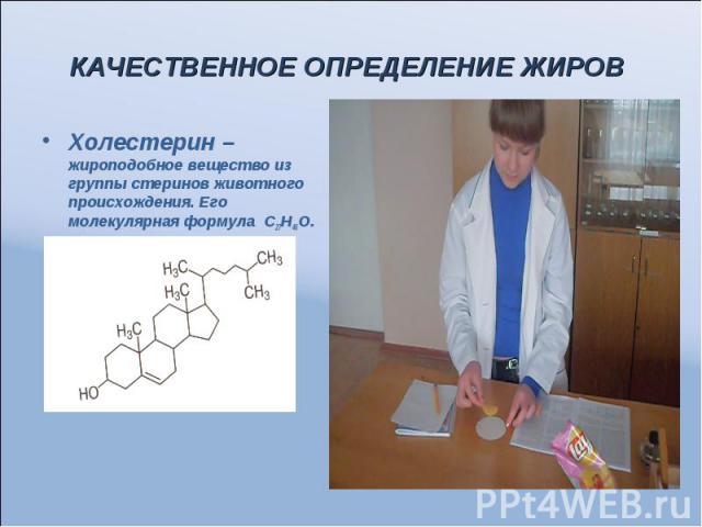 КАЧЕСТВЕННОЕ ОПРЕДЕЛЕНИЕ ЖИРОВ Холестерин – жироподобное вещество из группы стеринов животного происхождения. Его молекулярная формула С27Н46О.