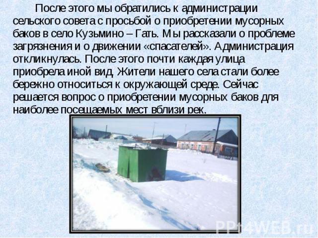 После этого мы обратились к администрации сельского совета с просьбой о приобретении мусорных баков в село Кузьмино – Гать. Мы рассказали о проблеме загрязнения и о движении «спасателей». Администрация откликнулась. После этого почти каждая улица пр…