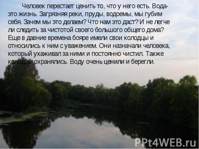 Человек перестает ценить то, что у него есть. Вода-это жизнь. Загрязняя реки, пруды, водоемы, мы губим себя. Зачем мы это делаем? Что нам это даст? И не легче ли следить за чистотой своего большого общего дома? Еще в давние времена бояре имели свои …