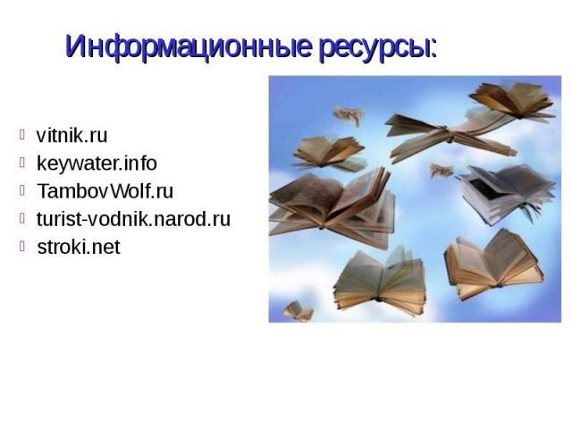Информационные ресурсы: vitnik.ru keywater.info TambovWolf.ru turist-vodnik.narod.ru stroki.net