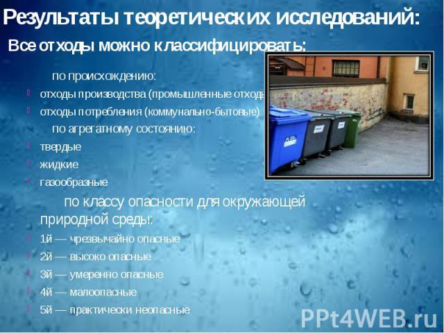 Результаты теоретических исследований: Все отходы можно классифицировать:по происхождению: отходы производства (промышленные отходы) отходы потребления (коммунально-бытовые) по агрегатному состоянию: твердые жидкие газообразные по классу опасности д…