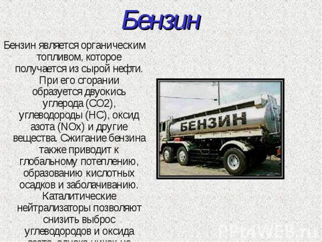 Бензин Бензин является органическим топливом, которое получается из сырой нефти. При его сгорании образуется двуокись углерода (CO2), углеводороды (HC), оксид азота (NOx) и другие вещества. Сжигание бензина также приводит к глобальному потеплению, о…