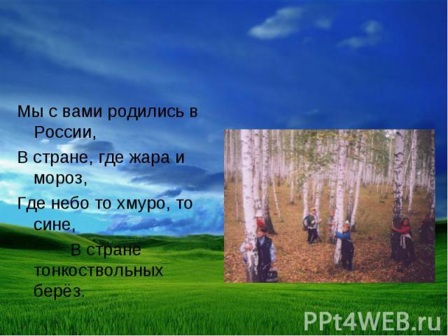 Мы с вами родились в России, В стране, где жара и мороз, Где небо то хмуро, то сине, В стране тонкоствольных берёз.