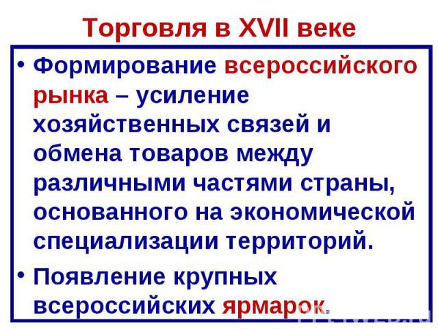 Торговля в XVII веке Формирование всероссийского рынка – усиление хозяйственных связей и обмена товаров между различными частями страны, основанного на экономической специализации территорий. Появление крупных всероссийских ярмарок.
