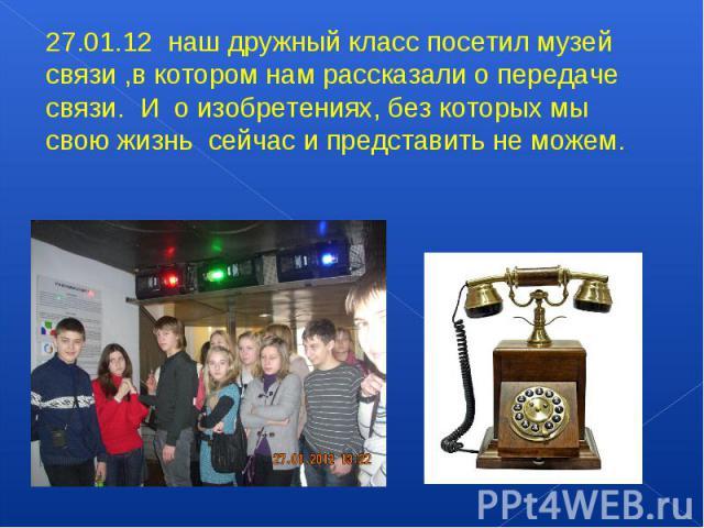 27.01.12 наш дружный класс посетил музей связи ,в котором нам рассказали о передаче связи. И о изобретениях, без которых мы свою жизнь сейчас и представить не можем.