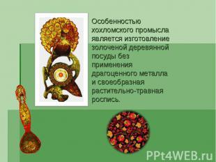Особенностью хохломского промысла является изготовление золоченой деревянной пос