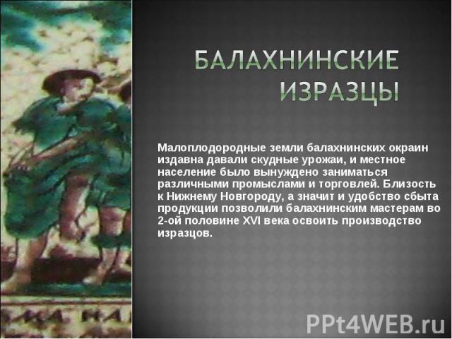 Малоплодородные земли балахнинских окраин издавна давали скудные урожаи, и местное население было вынуждено заниматься различными промыслами и торговлей. Близость к Нижнему Новгороду, а значит и удобство сбыта продукции позволили балахнинским мастер…