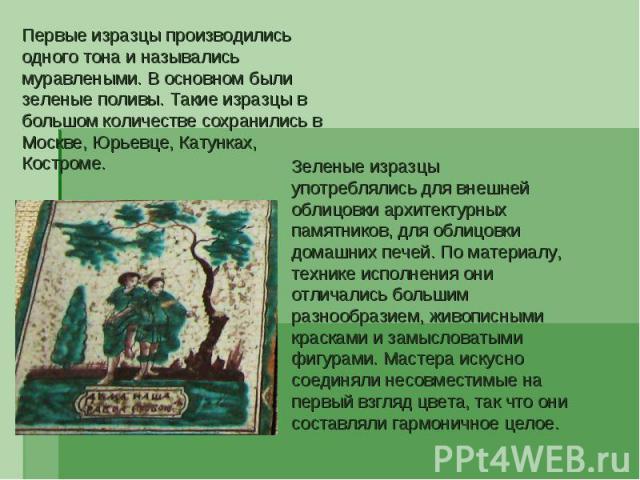 Первые изразцы производились одного тона и назывались муравлеными. В основном были зеленые поливы. Такие изразцы в большом количестве сохранились в Москве, Юрьевце, Катунках, Костроме. Зеленые изразцы употреблялись для внешней облицовки архитектурны…