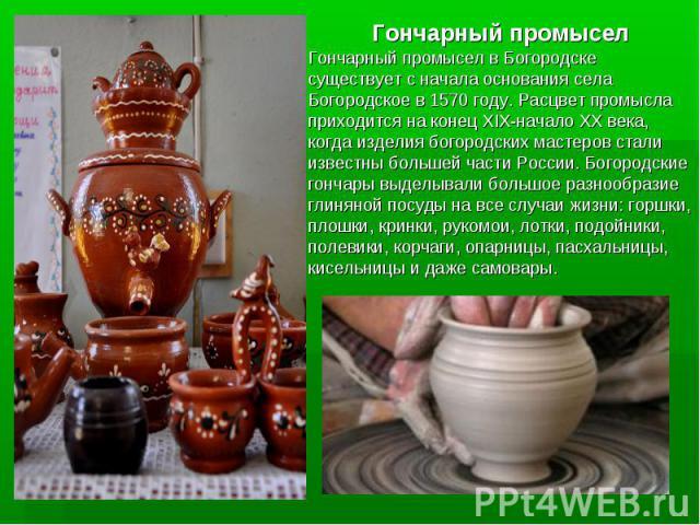 Гончарный промысел Гончарный промысел в Богородске существует с начала основания села Богородское в 1570 году. Расцвет промысла приходится на конец XIX-начало XX века, когда изделия богородских мастеров стали известны большей части России. Богородск…