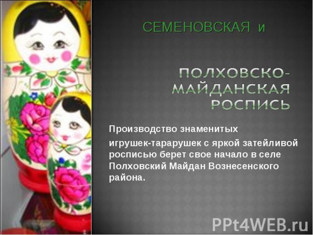 СЕМЕНОВСКАЯ и Производство знаменитых игрушек-тарарушек с яркой затейливой росписью берет свое начало в селе Полховский Майдан Вознесенского района.