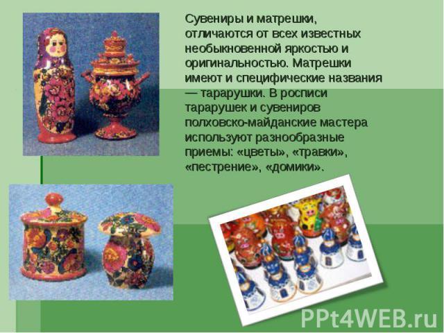 Сувениры и матрешки, отличаются от всех известных необыкновенной яркостью и оригинальностью. Матрешки имеют и специфические названия — тарарушки. В росписи тарарушек и сувениров полховско-майданские мастера используют разнообразные приемы: «цветы», …