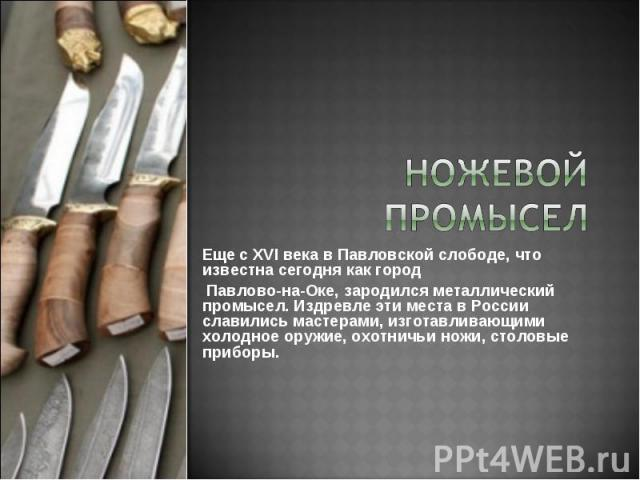 Еще с XVI века в Павловской слободе, что известна сегодня как город Павлово-на-Оке, зародился металлический промысел. Издревле эти места в России славились мастерами, изготавливающими холодное оружие, охотничьи ножи, столовые приборы.