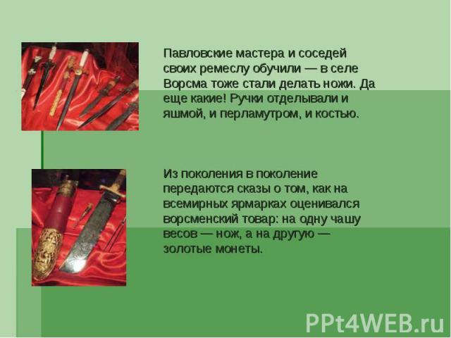 Павловские мастера и соседей своих ремеслу обучили — в селе Ворсма тоже стали делать ножи. Да еще какие! Ручки отделывали и яшмой, и перламутром, и костью. Из поколения в поколение передаются сказы о том, как на всемирных ярмарках оценивался ворсмен…