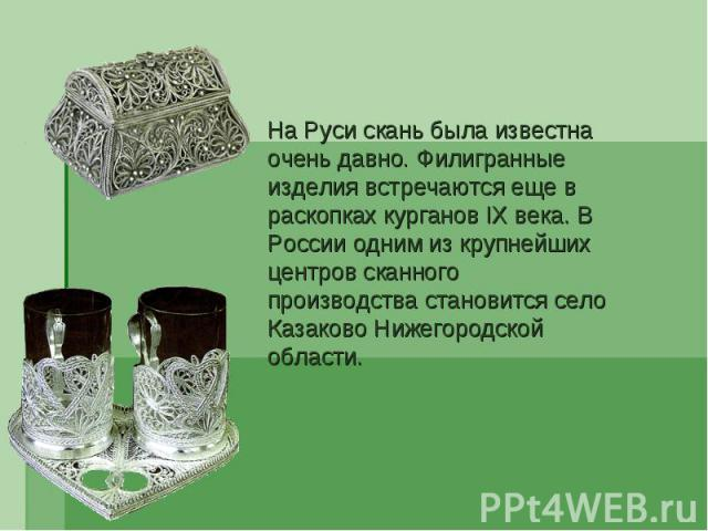 На Руси скань была известна очень давно. Филигранные изделия встречаются еще в раскопках курганов IX века. В России одним из крупнейших центров сканного производства становится село Казаково Нижегородской области.