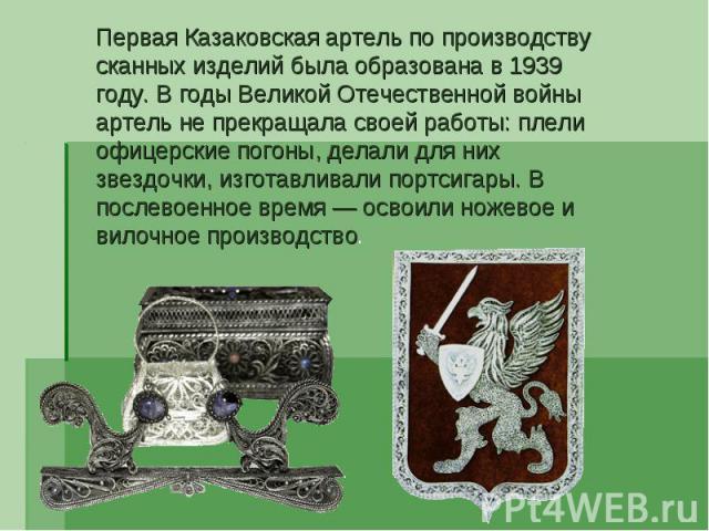Первая Казаковская артель по производству сканных изделий была образована в 1939 году. В годы Великой Отечественной войны артель не прекращала своей работы: плели офицерские погоны, делали для них звездочки, изготавливали портсигары. В послевоенное …