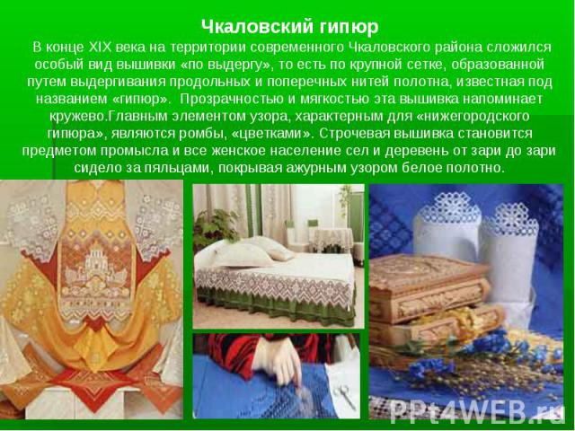 Чкаловский гипюр В конце XIX века на территории современного Чкаловского района сложился особый вид вышивки «по выдергу», то есть по крупной сетке, образованной путем выдергивания продольных и поперечных нитей полотна, известная под названием «гипюр…