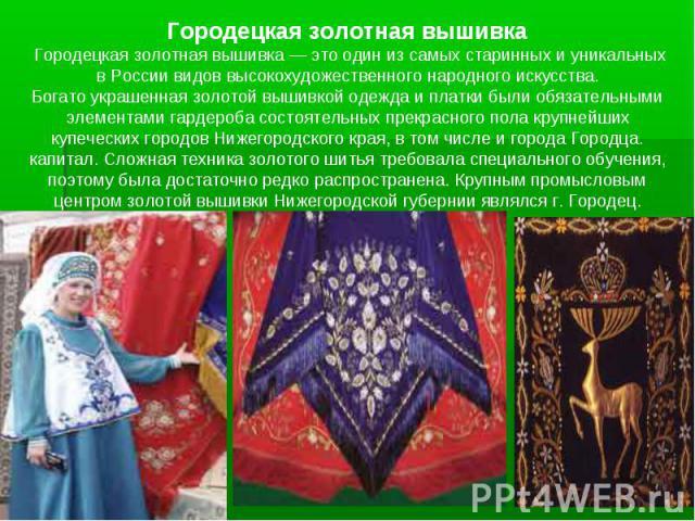 Городецкая золотная вышивка Городецкая золотная вышивка — это один из самых старинных и уникальных в России видов высокохудожественного народного искусства. Богато украшенная золотой вышивкой одежда и платки были обязательными элементами гардероба с…